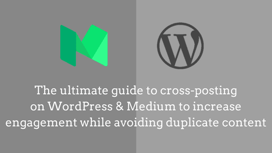 The ultimate guide to cross-posting on WordPress and Medium to increase engagement while avoiding duplicate content